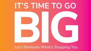 It's time to go big. Let's eliminate what's stopping you.